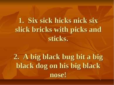 1. Six sick hicks nick six slick bricks with picks and sticks. 2. A big black...