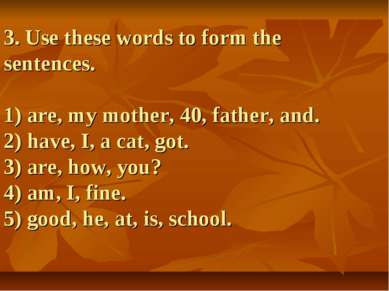 3. Use these words to form the sentences. 1) are, my mother, 40, father, and....