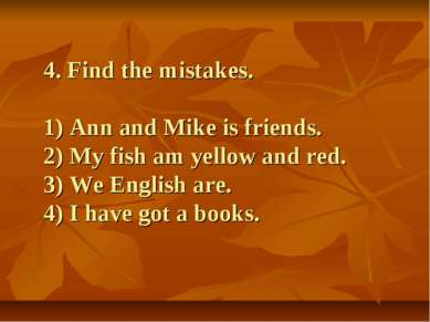4. Find the mistakes. 1) Ann and Mike is friends. 2) My fish am yellow and re...