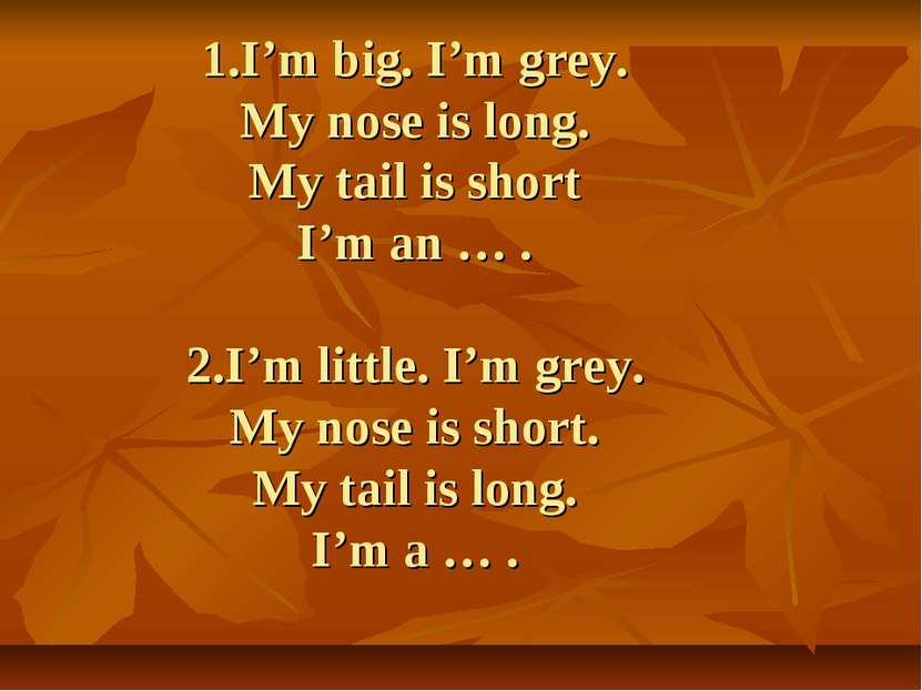 1.I'm big. I'm grey. My nose is long. My tail is short I'm an … . 2.I'm littl...