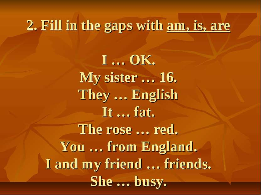 2. Fill in the gaps with am, is, are I … OK. My sister … 16. They … English I...