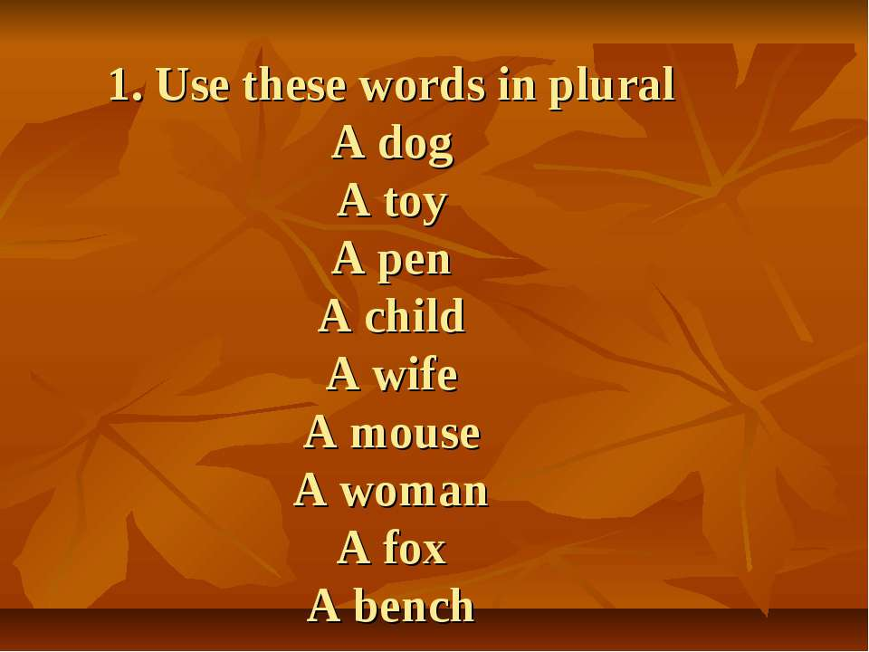 1. Use these words in plural A dog A toy A pen A child A wife A mouse A woman...