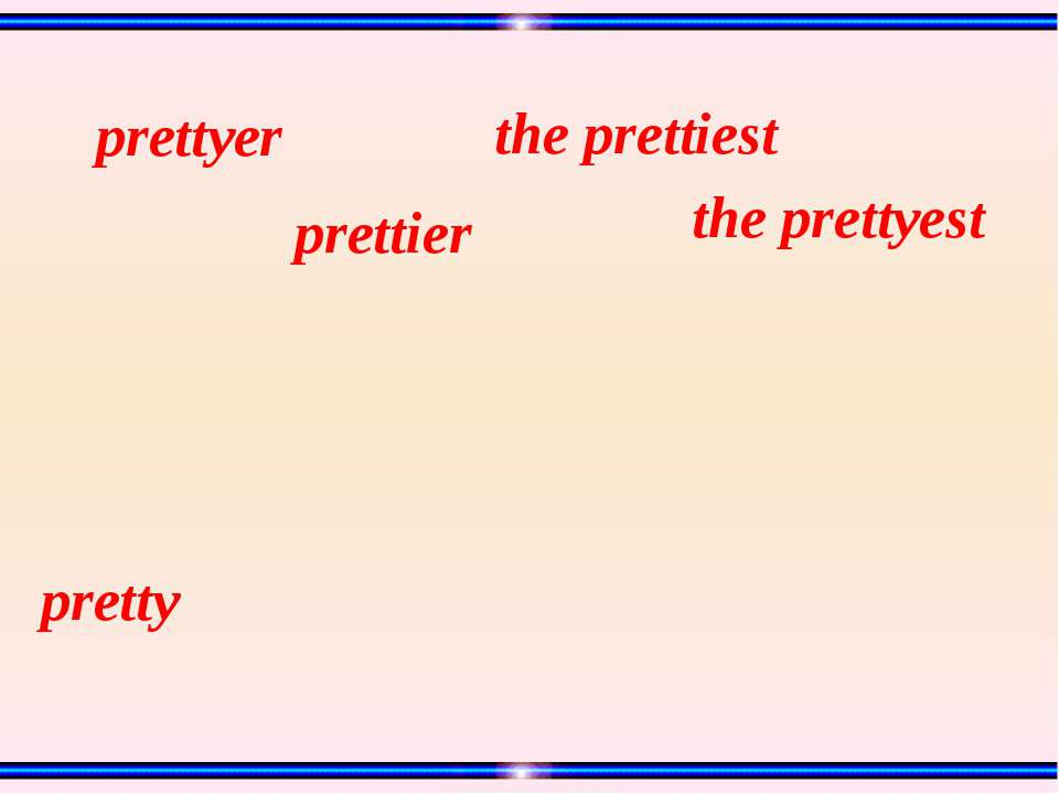 pretty prettyer the prettyest the prettiest prettier