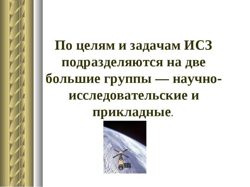 По целям и задачам ИСЗ подразделяются на две большие группы — научно-исследов...