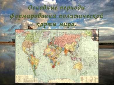 Основные периоды формирования политической карты мира.