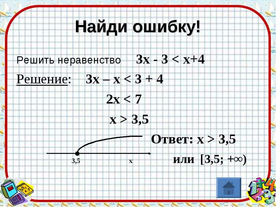 Найди ошибку! Решить неравенство 3х - 3 < х+4 Решение: 3х – х < 3 + 4 2х < 7 ...