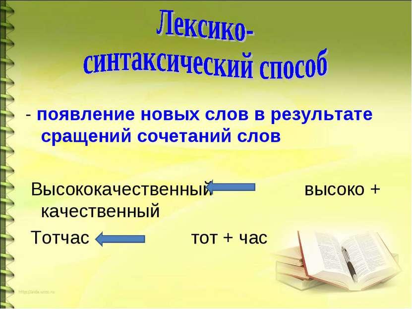 - появление новых слов в результате сращений сочетаний слов Высококачественны...