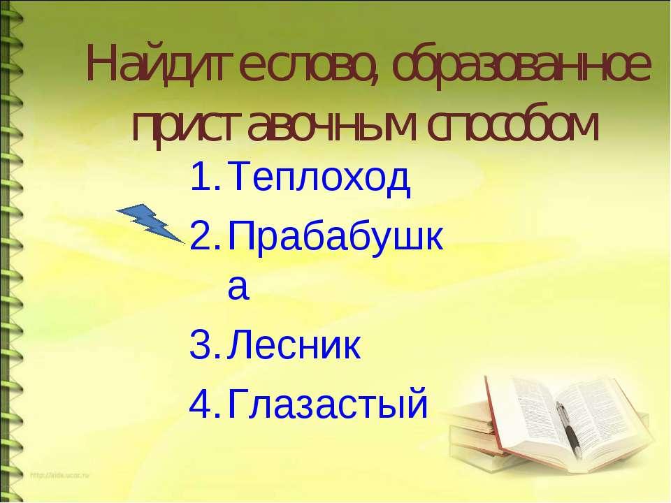 Найдите слово, образованное приставочным способом Теплоход Прабабушка Лесник ...