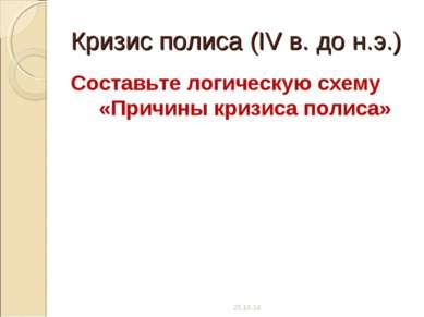 Кризис полиса (IV в. до н.э.) Составьте логическую схему «Причины кризиса пол...