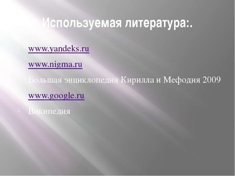 Используемая литература:. www.yandeks.ru www.nigma.ru Большая энциклопедия Ки...