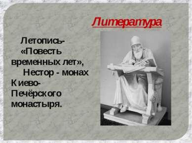 Литература Летопись- «Повесть временных лет», Нестор - монах Киево-Печёрского...