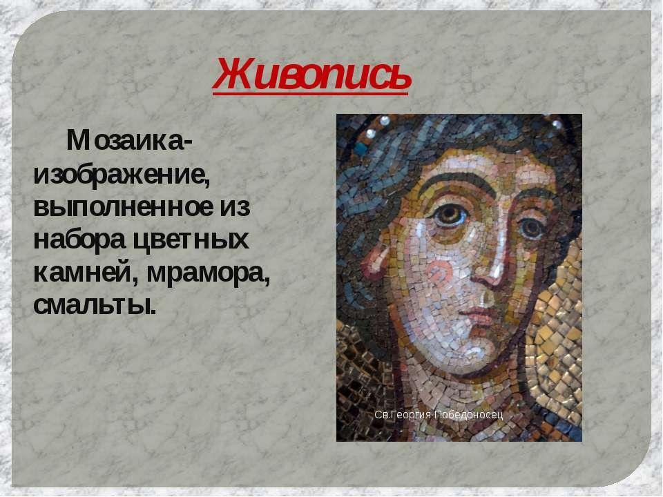 Живопись Мозаика- изображение, выполненное из набора цветных камней, мрамора,...