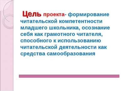 Цель проекта- формирование читательской компетентности младшего школьника, ос...