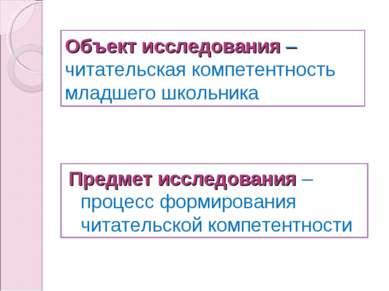 Объект исследования – читательская компетентность младшего школьника Предмет ...