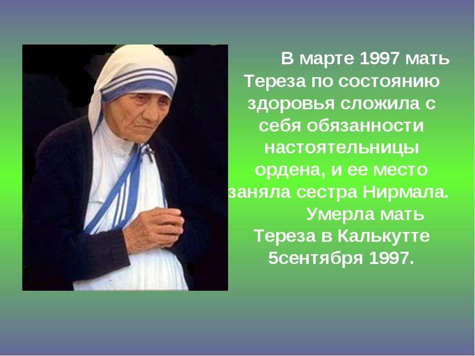 В марте 1997 мать Тереза по состоянию здоровья сложила с себя обязанности нас...