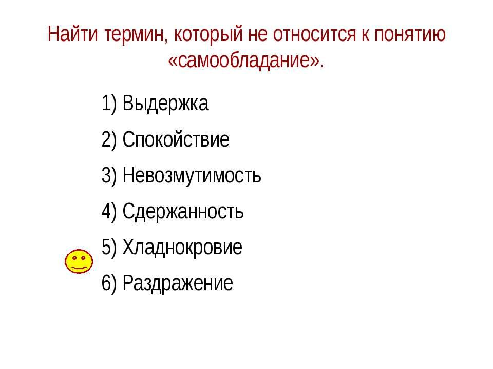Найти термин, который не относится к понятию «самообладание». 1) Выдержка 2) ...