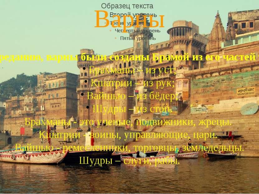 Варны По преданию, варны были созданы Брамой из его частей тела: Брахманы – и...