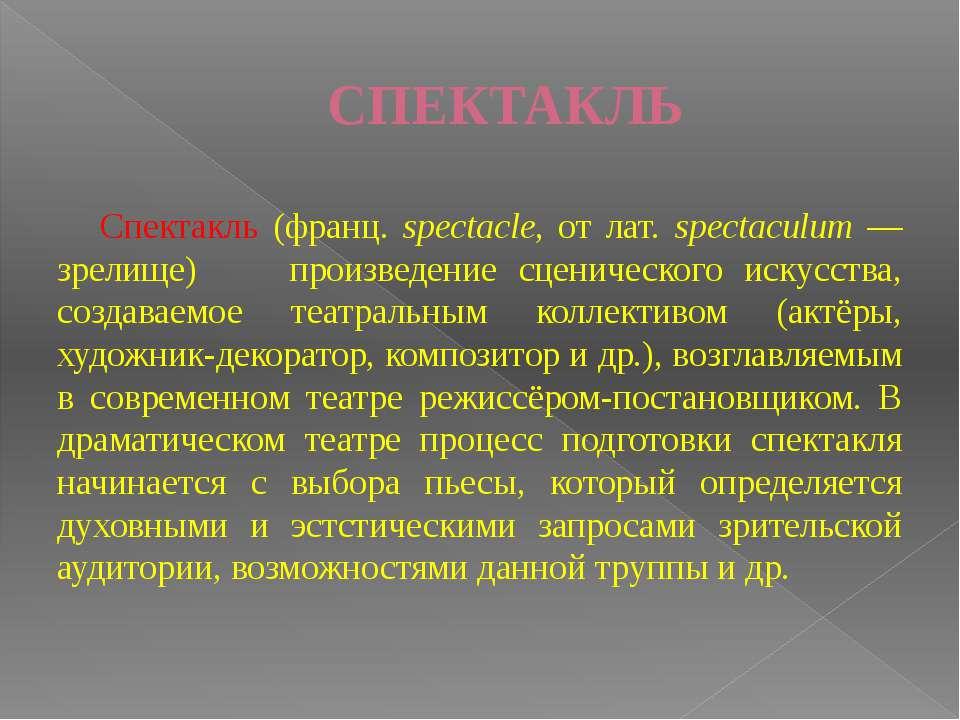 СПЕКТАКЛЬ Спектакль (франц. spectacle, от лат. spectaculum — зрелище) ...