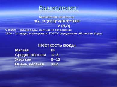 Вычисления: Карбонатная жёсткость: Жк. =C(HCl)*V(HCl)*1000 V (H2O) V (H2O) – ...