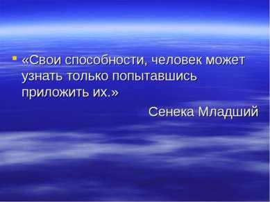 «Свои способности, человек может узнать только попытавшись приложить их.» Сен...
