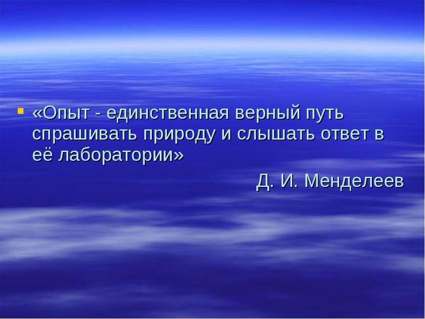 «Опыт - единственная верный путь спрашивать природу и слышать ответ в её лабо...
