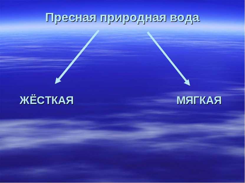 Пресная природная вода ЖЁСТКАЯ МЯГКАЯ
