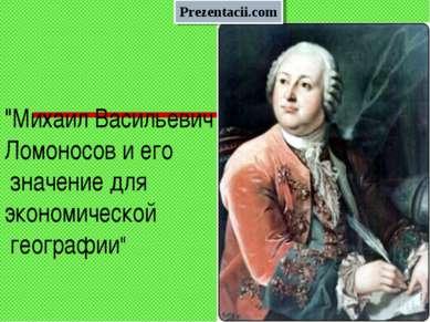 """""""Михаил Васильевич Ломоносов и его значение для экономической географии"""""""