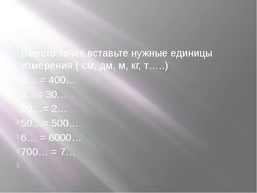 Вместо точек вставьте нужные единицы измерения ( см, дм, м, кг, т…..) 4… = 40...