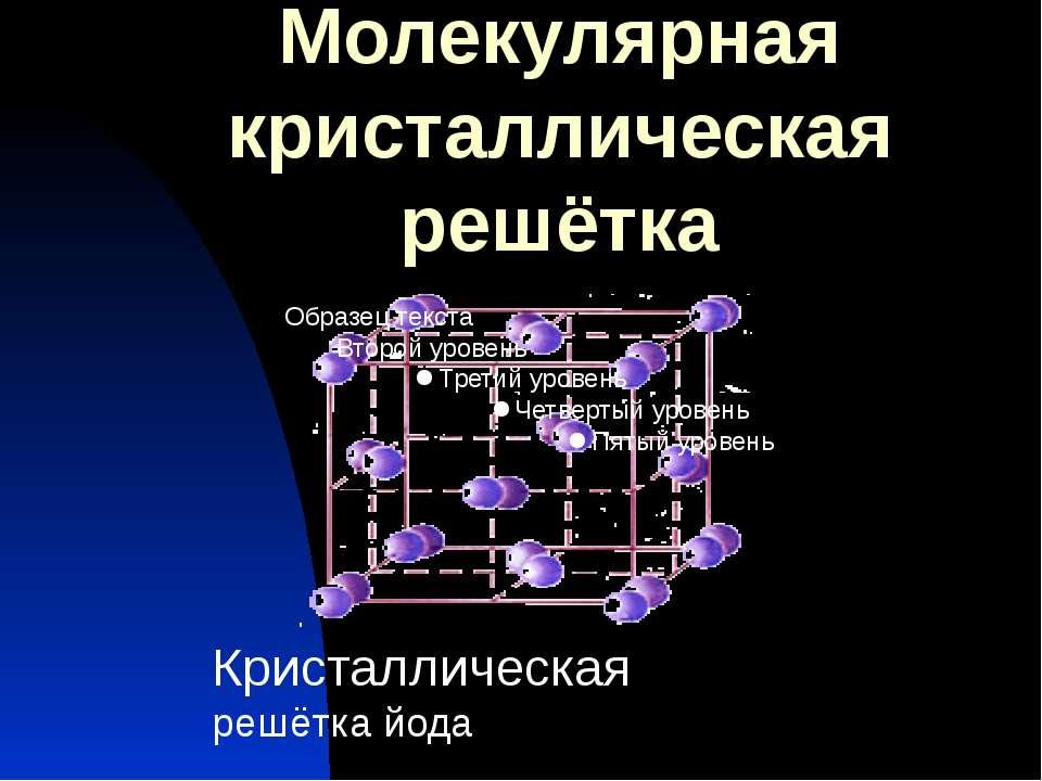 Молекулярная кристаллическая решётка Кристаллическая решётка йода