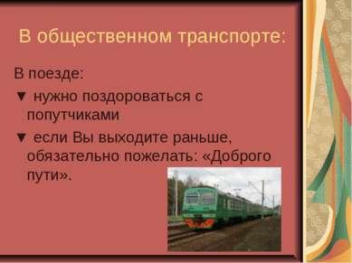 В общественном транспорте: В поезде: ▼ нужно поздороваться с попутчиками ▼ ес...