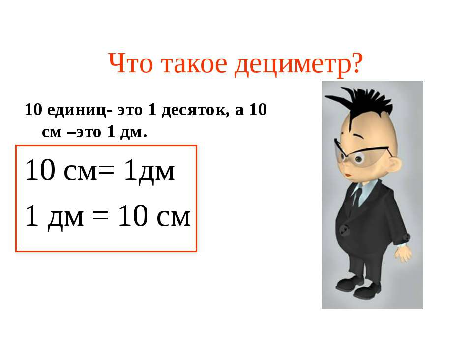 Что такое дециметр? 10 единиц- это 1 десяток, а 10 см –это 1 дм. 10 см= 1дм 1...