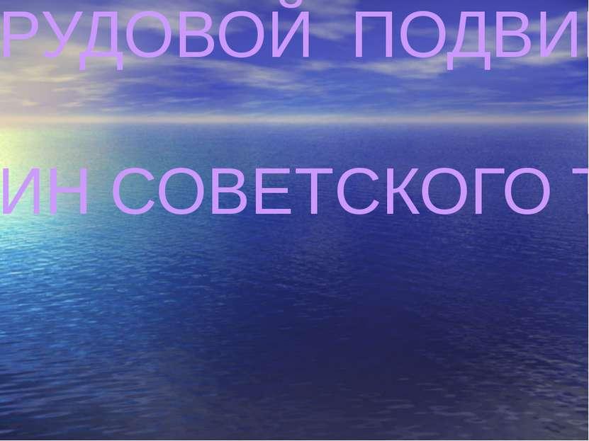 ТРУДОВОЙ ПОДВИГ ЖЕНЩИН СОВЕТСКОГО ТЫЛА .