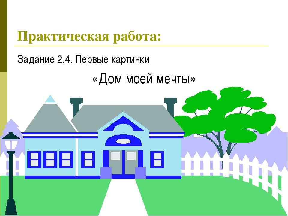 * Задание 2.4. Первые картинки «Дом моей мечты» Практическая работа: