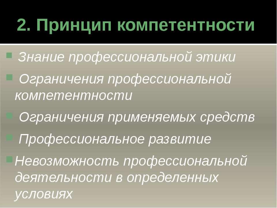 2. Принцип компетентности Знание профессиональной этики Ограничения профессио...