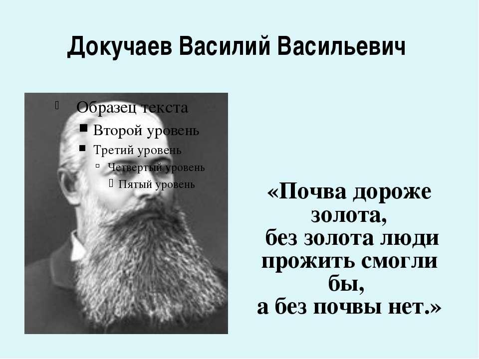 Докучаев Василий Васильевич «Почва дороже золота, без золота люди прожить смо...