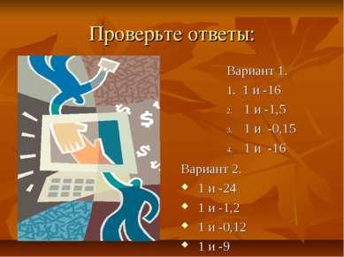 Проверьте ответы: Вариант 1. 1. 1 и -16 1 и -1,5 1 и -0,15 1 и -16 Вариант 2....