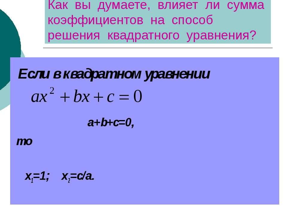 Как вы думаете, влияет ли сумма коэффициентов на способ решения квадратного у...