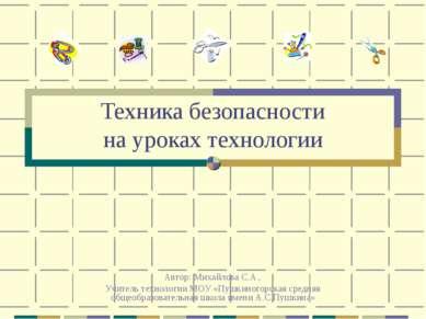 Техника безопасности на уроках технологии Автор: Михайлова С.А., Учитель техн...