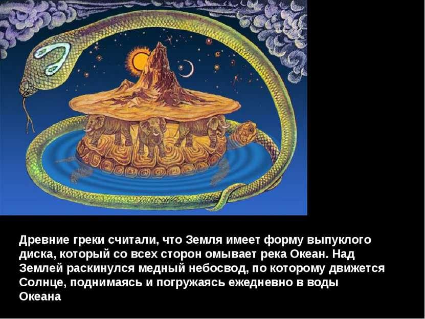 Древние греки считали, что Земля имеет форму выпуклого диска, который со всех...