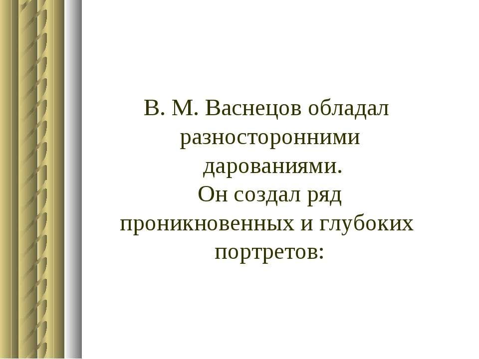 В. М. Васнецов обладал разносторонними дарованиями. Он создал ряд проникновен...