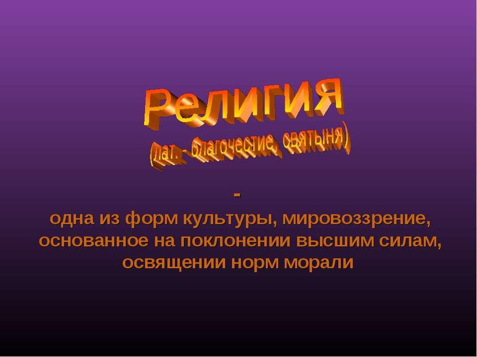 - одна из форм культуры, мировоззрение, основанное на поклонении высшим силам...
