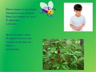 Много выросло на грядке Овощей и ягод сладких, Ваня, не помыв, их съел, И жив...
