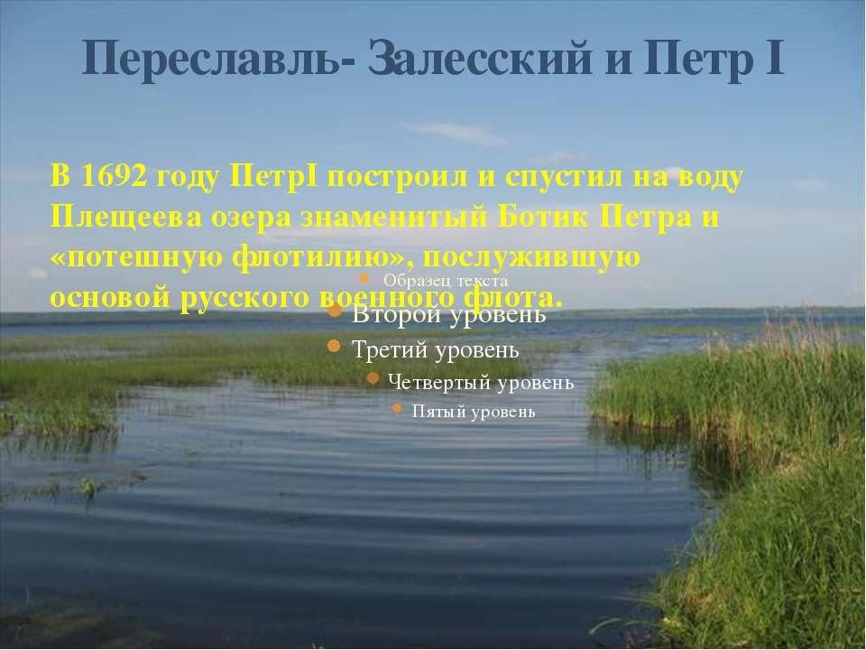 В 1692 году ПетрI построил и спустил на воду Плещеева озера знаменитый Ботик ...