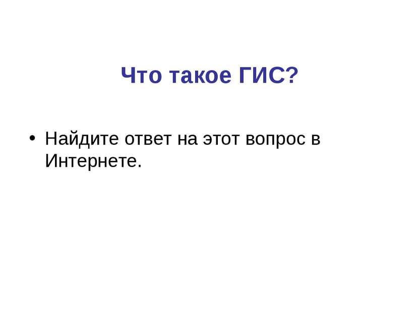 Что такое ГИС? Найдите ответ на этот вопрос в Интернете.