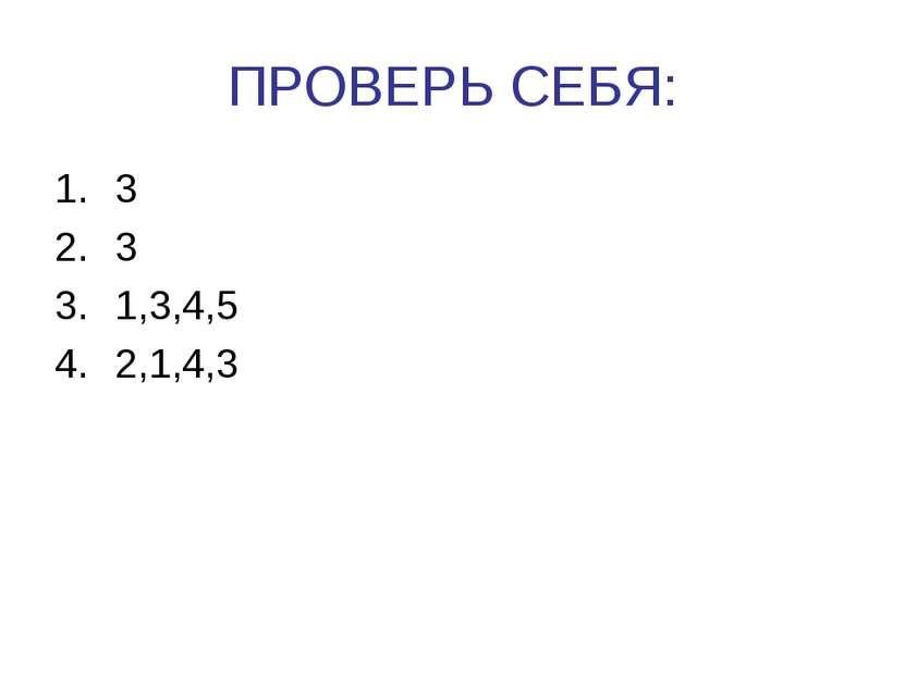 ПРОВЕРЬ СЕБЯ: 3 3 1,3,4,5 2,1,4,3