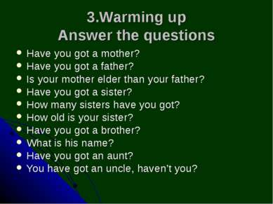 3.Warming up Answer the questions Have you got a mother? Have you got a fathe...