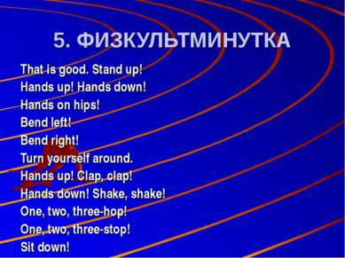 5. ФИЗКУЛЬТМИНУТКА That is good. Stand up! Hands up! Hands down! Hands on hip...