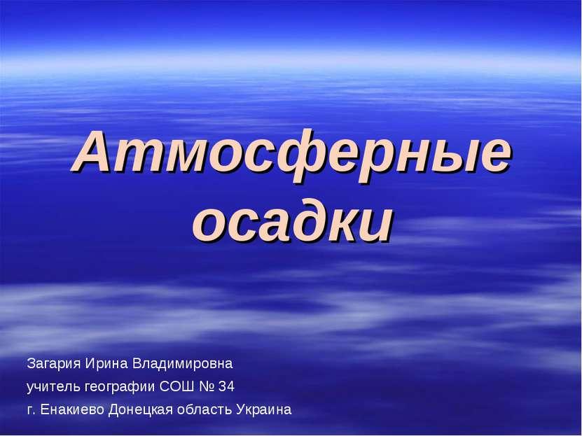 Атмосферные осадки Загария Ирина Владимировна учитель географии СОШ № 34 г. Е...