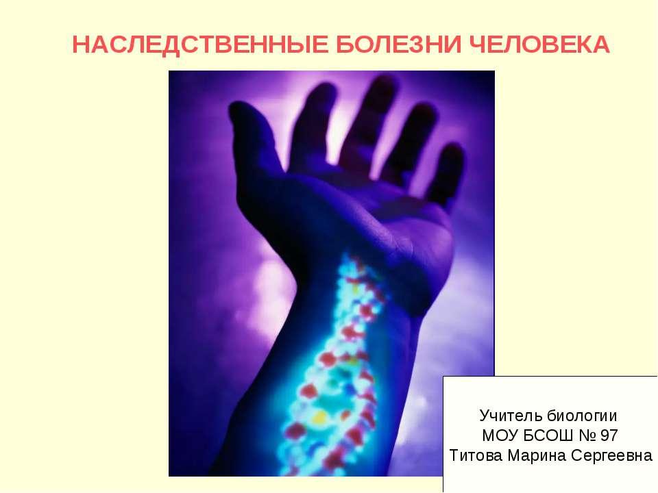 НАСЛЕДСТВЕННЫЕ БОЛЕЗНИ ЧЕЛОВЕКА Учитель биологии МОУ БСОШ № 97 Титова Марина ...
