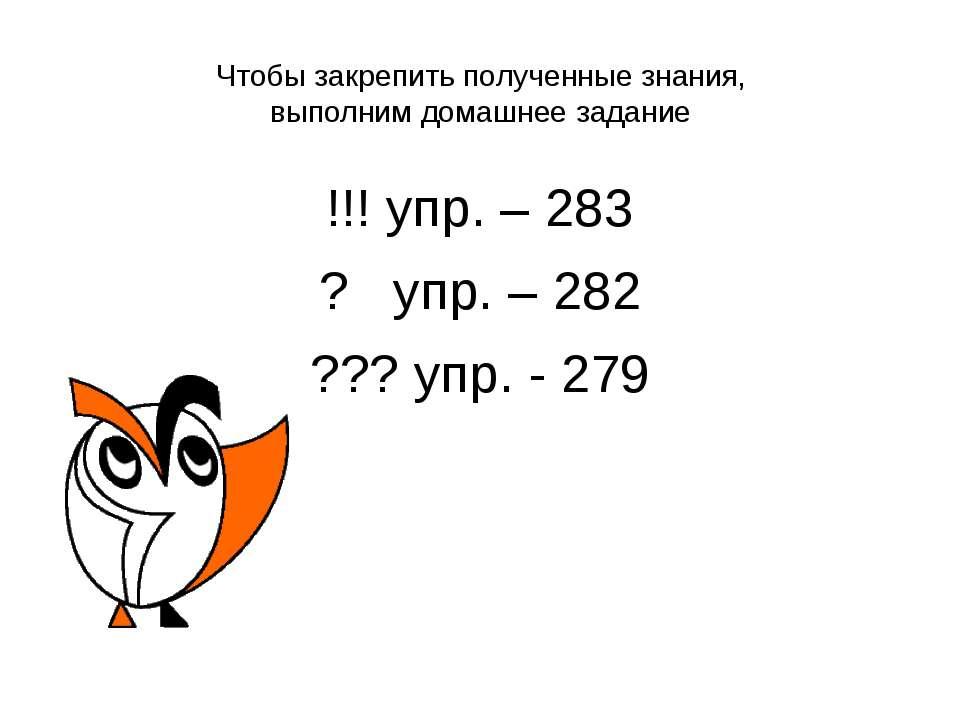 Чтобы закрепить полученные знания, выполним домашнее задание !!! упр. – 283 ?...